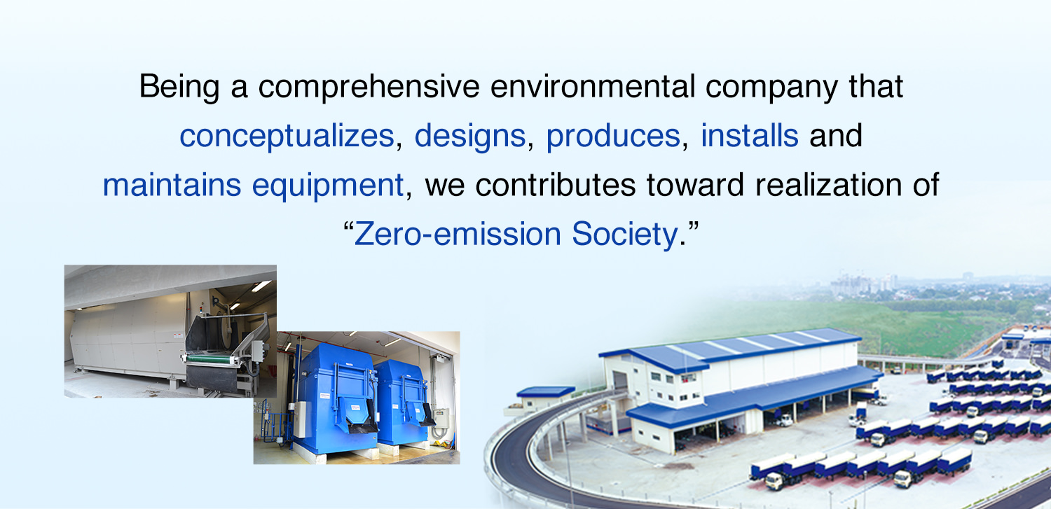 "Being a comprehensive environmental company that conceptualizes, designs, produces, installs and maintains equipment, we contributes toward realization of ""Zero-emission Society."""