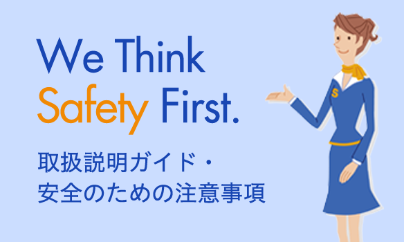 We Think Safety First. 取扱説明ガイド・安全のための注意事項
